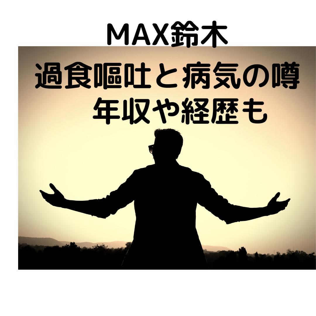MAX鈴木(大食い)過食嘔吐と病気の噂まとめ!年収や経歴も